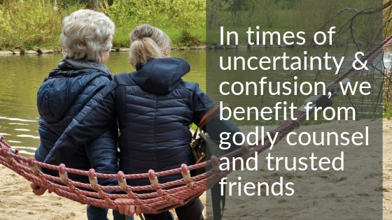 In Times of uncertainty and confusion, we benefit from godly counsel and trusted friends