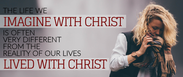 The life we imagine with Christ is often very different from the reality of our lives lived with Christ