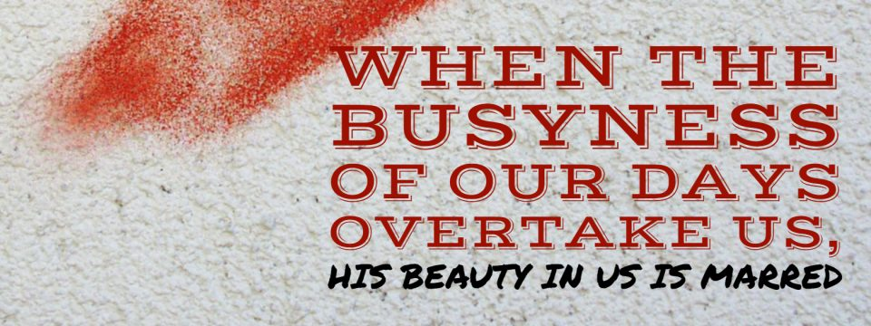 when the busyness of our days overtake us, his beauty in us is marred